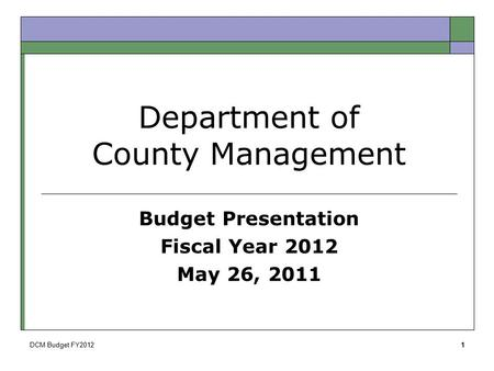 DCM Budget FY20121 Department of County Management Budget Presentation Fiscal Year 2012 May 26, 2011.