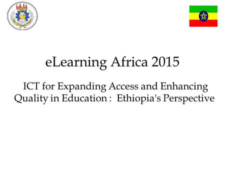 ELearning Africa 2015 ICT for Expanding Access and Enhancing Quality in Education : Ethiopia's Perspective.