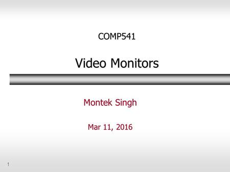 1 COMP541 Video Monitors Montek Singh Mar 11, 2016.