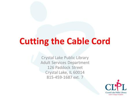 Cutting the Cable Cord Crystal Lake Public Library Adult Services Department 126 Paddock Street Crystal Lake, IL 60014 815-459-1687 ext. 7.