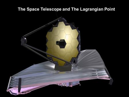 The Space Telescope and The Lagrangian Point.  Launch Scheduled for 2018 by European Space Agency  18 Segment Primary Mirror (Gold-plated Beryllium;