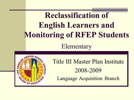 Reclassification of English Learners and Monitoring of RFEP Students Elementary Title III Master Plan Institute 2008-2009 Language Acquisition Branch.