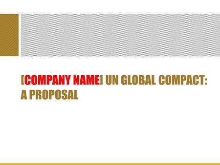 [COMPANY NAME] UN GLOBAL COMPACT: A PROPOSAL. OVERVIEW The United Nations Global Compact is a set of 10 principles for business conduct which deal with.