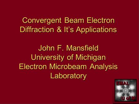 EMALEMAL U of M Convergent Beam Electron Diffraction & It's Applications John F. Mansfield University of Michigan Electron Microbeam Analysis Laboratory.