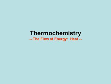 Thermochemistry -- The Flow of Energy: Heat --. Water Constants Solid 7.9 Liquid 4.180 Gas 8.5.