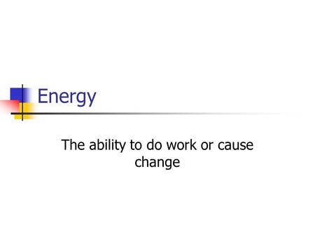 Energy The ability to do work or cause change. Kinetic Energy (KE) Energy of motion Affected by mass and velocity.