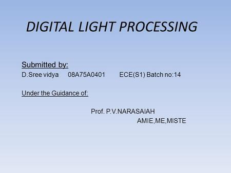 DIGITAL LIGHT PROCESSING Submitted by: D.Sree vidya08A75A0401 ECE(S1) Batch no:14 Under the Guidance of: Prof. P.V.NARASAIAH AMIE,ME,MISTE.