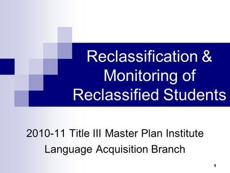 Reclassification & Monitoring of Reclassified Students 2010-11 Title III Master Plan Institute Language Acquisition Branch 1.