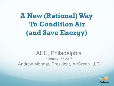 A New (Rational) Way To Condition Air (and Save Energy) AEE, Philadelphia February 18 th 2016 Andrew Mongar, President, AirGreen LLC.