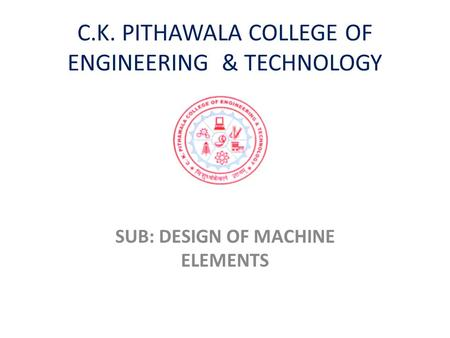 C.K. PITHAWALA COLLEGE OF ENGINEERING & TECHNOLOGY SUB: DESIGN OF MACHINE ELEMENTS.
