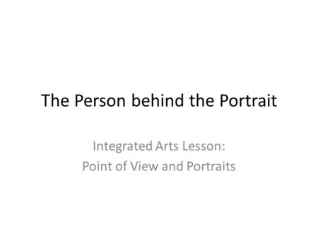 The Person behind the Portrait Integrated Arts Lesson: Point of View and Portraits.