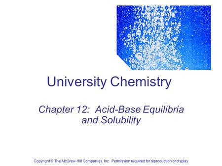 University Chemistry Chapter 12: Acid-Base Equilibria and Solubility Copyright © The McGraw-Hill Companies, Inc. Permission required for reproduction or.