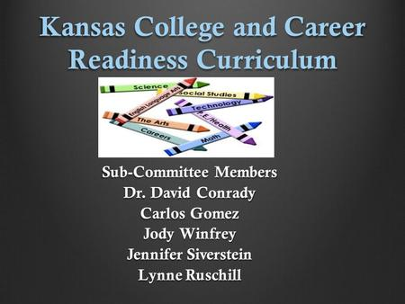 Kansas College and Career Readiness Curriculum Sub-Committee Members Dr. David Conrady Carlos Gomez Jody Winfrey Jennifer Siverstein Lynne Ruschill.