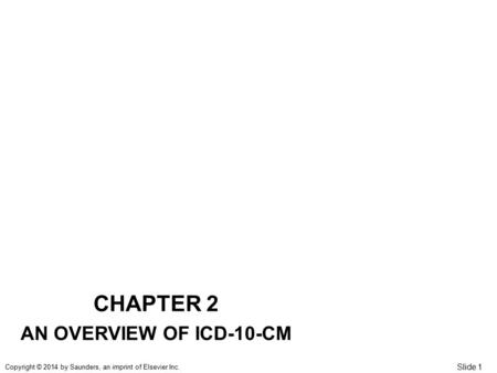 Slide 1 Copyright © 2014 by Saunders, an imprint of Elsevier Inc. CHAPTER 2 AN OVERVIEW OF ICD-10-CM.