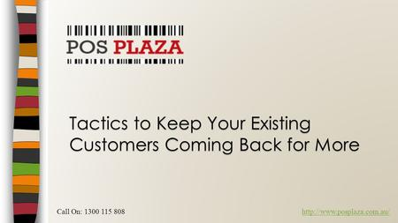 Tactics to Keep Your Existing Customers Coming Back for More Call On: 1300 115 808http://www.posplaza.com.au/