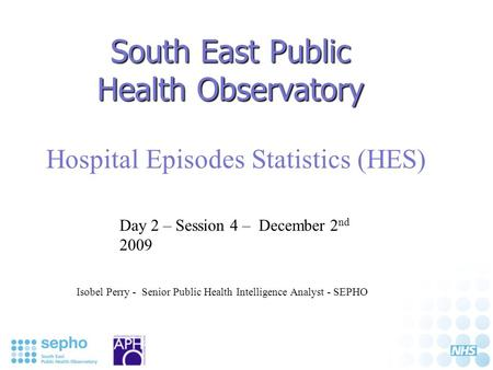 South East Public Health Observatory Hospital Episodes Statistics (HES) Isobel Perry - Senior Public Health Intelligence Analyst - SEPHO Day 2 – Session.