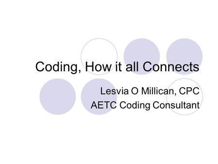 Coding, How it all Connects Lesvia O Millican, CPC AETC Coding Consultant.