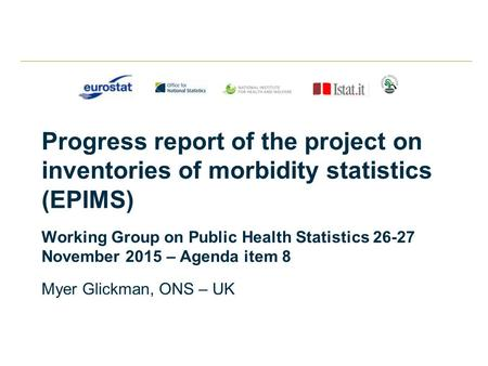 Progress report of the project on inventories of morbidity statistics (EPIMS) Working Group on Public Health Statistics 26-27 November 2015 – Agenda item.