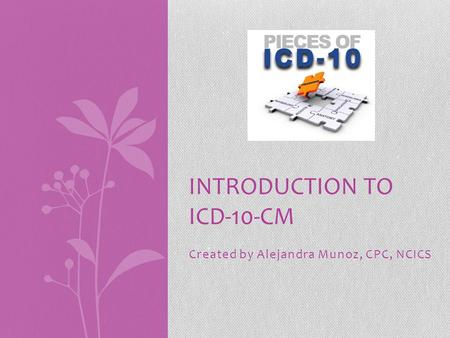 Created by Alejandra Munoz, CPC, NCICS INTRODUCTION TO ICD-10-CM.