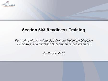 Section 503 Readiness Training Partnering with American Job Centers, Voluntary Disability Disclosure, and Outreach & Recruitment Requirements January 9,