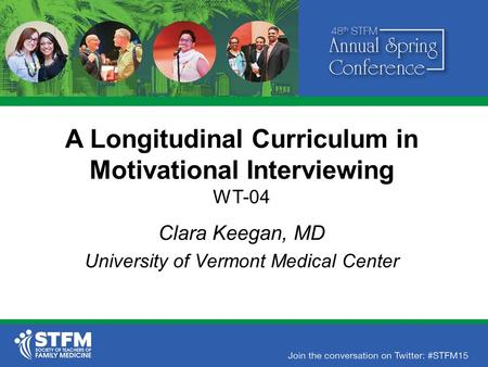 A Longitudinal Curriculum in Motivational Interviewing WT-04 Clara Keegan, MD University of Vermont Medical Center.