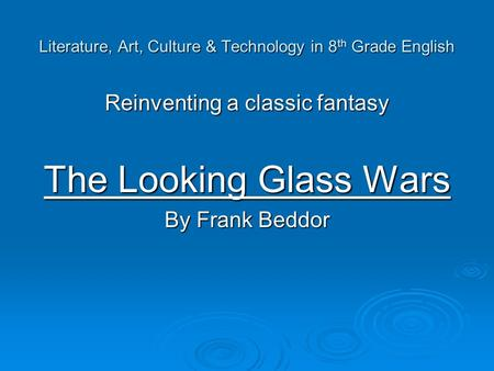 Literature, Art, Culture & Technology in 8 th Grade English Reinventing a classic fantasy The Looking Glass Wars By Frank Beddor.