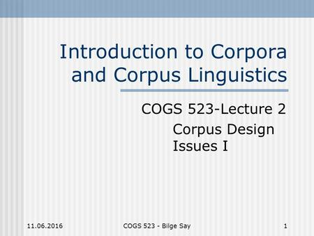 11.06.2016COGS 523 - Bilge Say1 Introduction to Corpora and Corpus Linguistics COGS 523-Lecture 2 Corpus Design Issues I.