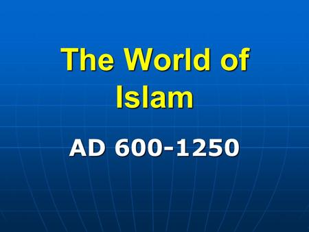 The World of Islam AD 600-1250 Section 1. The Rise of Islam.