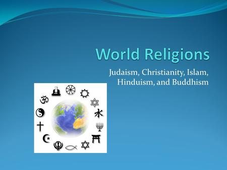Judaism, Christianity, Islam, Hinduism, and Buddhism.