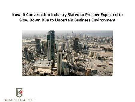 Kuwait Construction Industry Slated to Prosper Expected to Slow Down Due to Uncertain Business Environment.