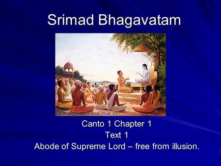 Srimad Bhagavatam Canto 1 Chapter 1 Text 1 Abode of Supreme Lord – free from illusion.