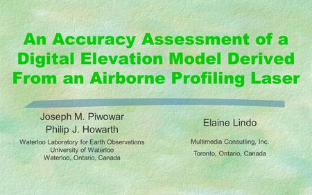 An Accuracy Assessment of a Digital Elevation Model Derived From an Airborne Profiling Laser Joseph M. Piwowar Philip J. Howarth Waterloo Laboratory for.