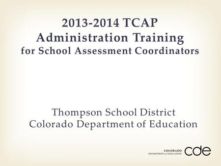 2013-2014 TCAP Administration Training for School Assessment Coordinators Thompson School District Colorado Department of Education.