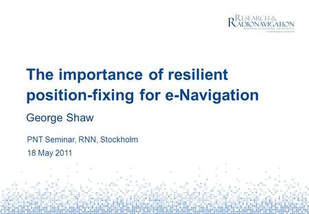 The importance of resilient position-fixing for e-Navigation George Shaw PNT Seminar, RNN, Stockholm 18 May 2011.