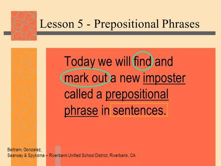 Lesson 5 - Prepositional Phrases Today we will find and mark out a new imposter called a prepositional phrase in sentences. Beltram, Gonzalez, Searway.
