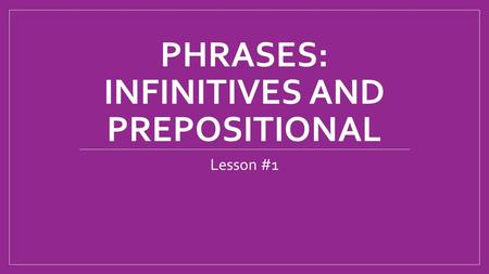 PHRASES: INFINITIVES AND PREPOSITIONAL Lesson #1.