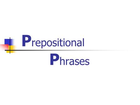 "P repositional P hrases. What is "" Prepositional Phrases "" ? Shows the position/ place/ direction/ time in a sentence."