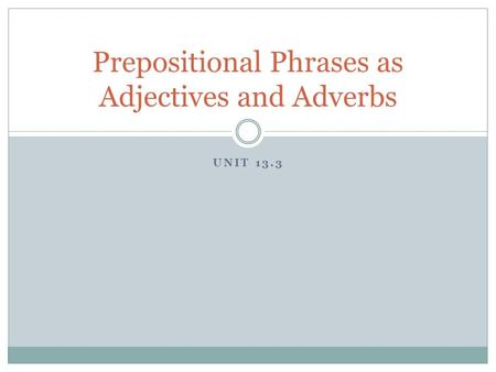UNIT 13.3 Prepositional Phrases as Adjectives and Adverbs.