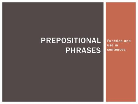Function and use in sentences. PREPOSITIONAL PHRASES.