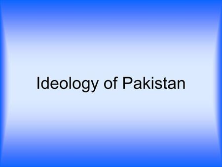 Ideology of Pakistan. Meaning of Word `IDEOLOGY`  Science of Ideas.  The study of the origin.  Evolution and nature of idea. (Antoine Destul De Tracy)