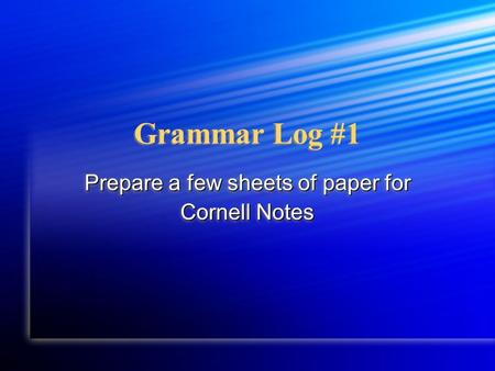Grammar Log #1 Prepare a few sheets of paper for Cornell Notes Prepare a few sheets of paper for Cornell Notes.