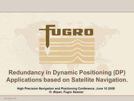 Www.fugro.com Redundancy in Dynamic Positioning (DP) Applications based on Satellite Navigation. High Precision Navigation and Positioning Conference,