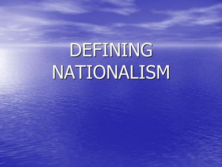 DEFINING NATIONALISM. Nationalism: is a term referring to a doctrine (code of beliefs) or political movement that holds that a nation, usually defined.
