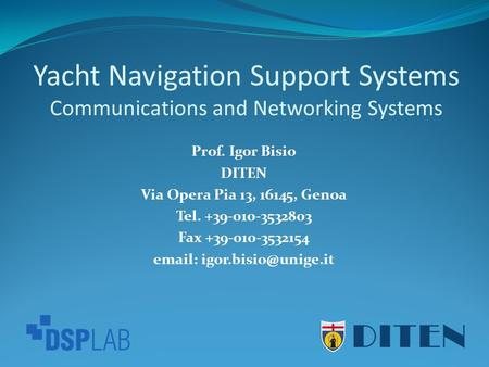 Yacht Navigation Support Systems Communications and Networking Systems Prof. Igor Bisio DITEN Via Opera Pia 13, 16145, Genoa Tel. +39-010-3532803 Fax +39-010-3532154.
