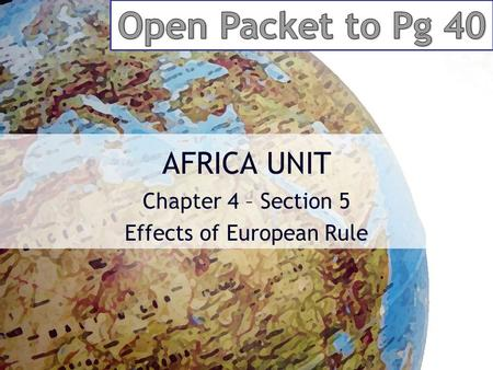 AFRICA UNIT Chapter 4 – Section 5 Effects of European Rule.