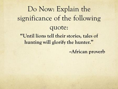 "Do Now: Explain the significance of the following quote: "" Until lions tell their stories, tales of hunting will glorify the hunter. "" --African proverb."