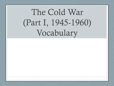 The Cold War (Part I, 1945-1960) Vocabulary. Cold War Definition: A conflict or dispute between two groups that does not involve actual fighting.
