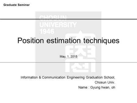 Position estimation techniques Information & Communication Engineering Graduation School, Chosun Univ. Name : Gyung hwan, oh May, 1, 2015 Graduate Seminar.