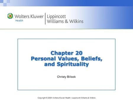 Copyright © 2009 Wolters Kluwer Health | Lippincott Williams & Wilkins Chapter 20 Personal Values, Beliefs, and Spirituality Christy Billock.