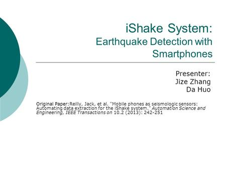 IShake System: Earthquake Detection with Smartphones Presenter: Jize Zhang Da Huo Original Paper:Reilly, Jack, et al. Mobile phones as seismologic sensors: